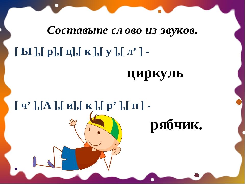 Составьте слово из звуков. [ Ы ],[ р],[ ц],[ к ],[ у ],[ л' ] -  [ ч' ],[А...