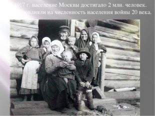 К 1917 г. население Москвы достигало 2 млн. человек. Сильно повлияли на числе