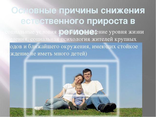 Основные причины снижения естественного прироста в регионе: - социальные усло...