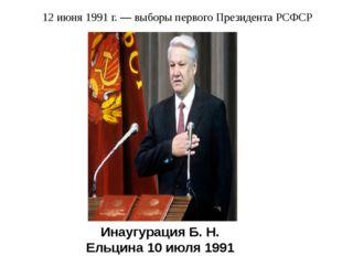 12 июня 1991 г. — выборы первого Президента РСФСР Инаугурация Б. Н. Ельцина 1