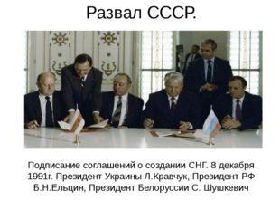 Развал СССР. Подписание соглашений о создании СНГ. 8 декабря 1991г. Президент