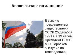 Беловежское соглашение В связи с прекращением существования СССР 25 декабря 1