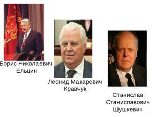 Борис Николаевич Ельцин Леонид Макаревич Кравчук Станислав Станиславович Шушк