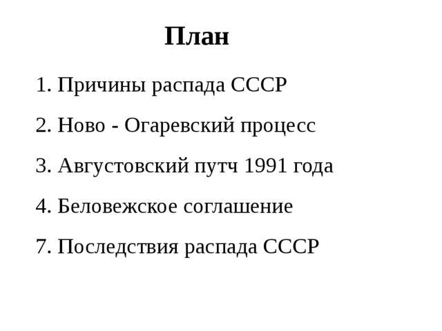 План 1. Причины распада СССР 2. Ново - Огаревский процесс 3. Августовский пут...