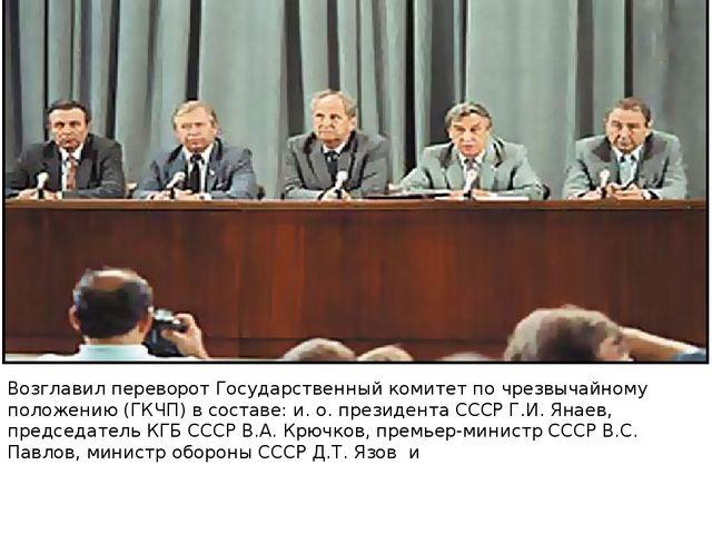 Возглавил переворот Государственный комитет по чрезвычайному положению (ГКЧП)...