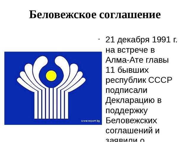Беловежское соглашение 21 декабря 1991 г. на встрече в Алма-Ате главы 11 бывш...