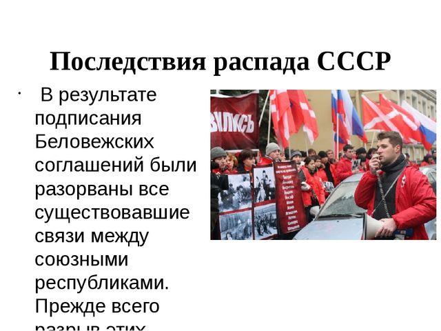 Последствия распада СССР В результате подписания Беловежских соглашений были...