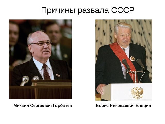Михаил Сергеевич Горбачёв Причины развала СССР Борис Николаевич Ельцин