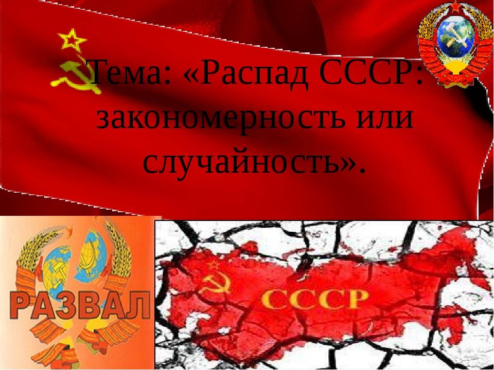 Перестройка Тема: «Распад СССР: закономерность или случайность».