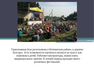 Горнолыжная база расположена в Воткинском районе, в деревне Болгуры. Есть во