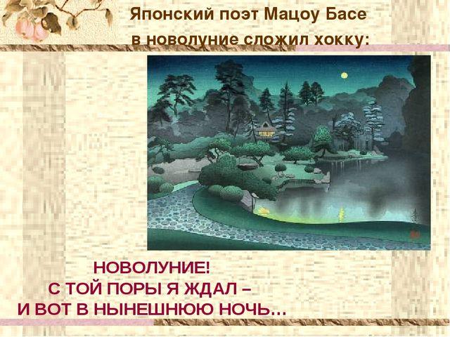 Японский поэт Мацоу Басе в новолуние сложил хокку: НОВОЛУНИЕ! С ТОЙ ПОРЫ Я ЖД...