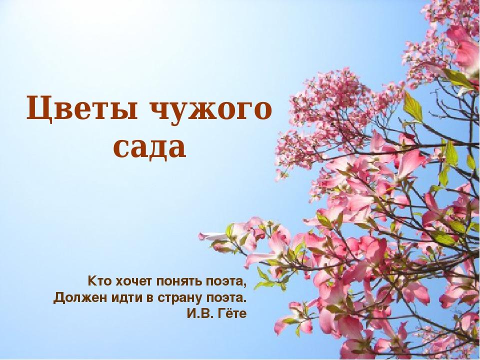 Цветы чужого сада Кто хочет понять поэта, Должен идти в страну поэта. И.В. Гёте