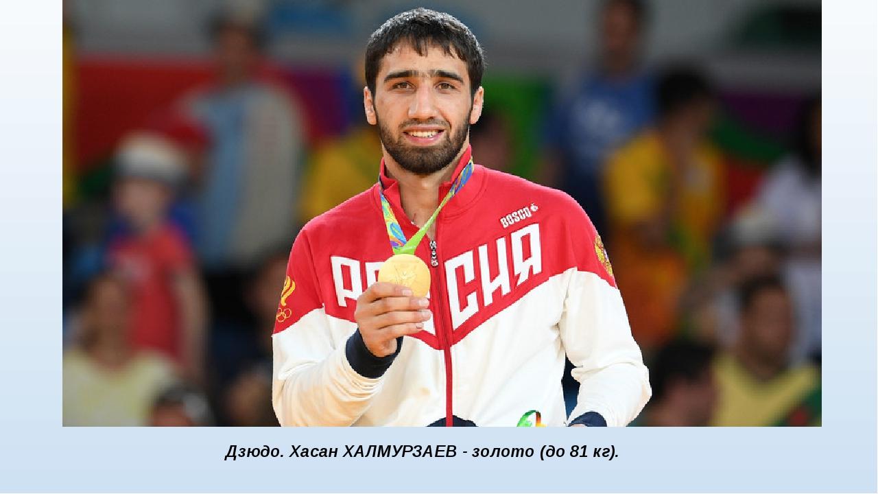 Дзюдо. Хасан ХАЛМУРЗАЕВ - золото (до 81 кг).