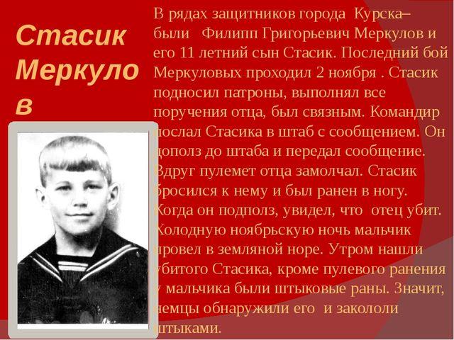 Стасик Меркулов В рядах защитников города Курска– были Филипп Григорьевич Мер...
