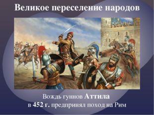 Великое переселение народов Вождь гуннов Аттила в 452 г. предпринял поход на