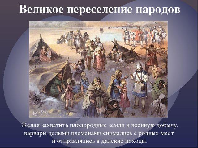 Великое переселение народов Желая захватить плодородные земли и военную добыч...
