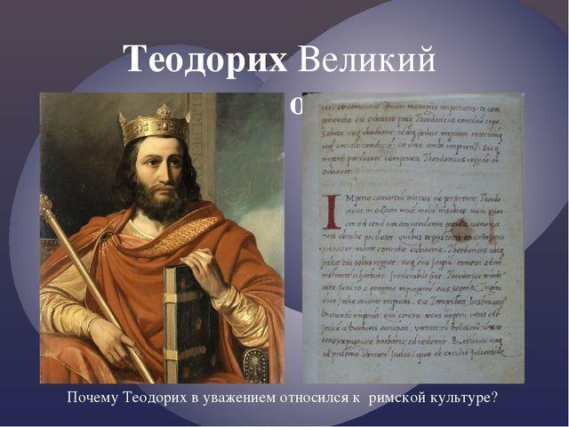 Теодорих Великий —король остготов Почему Теодорих в уважением относился к рим...