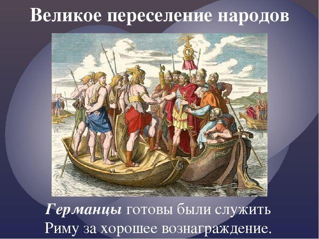 Великое переселение народов Германцы готовы были служить Риму за хорошее возн...