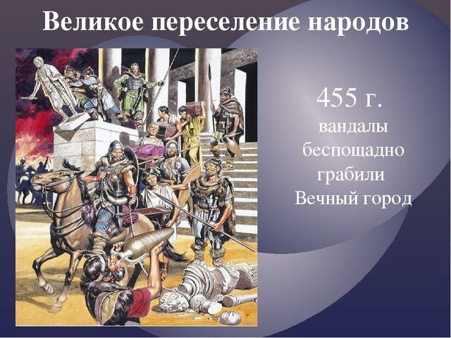 Великое переселение народов 455 г. вандалы беспощадно грабили Вечный город