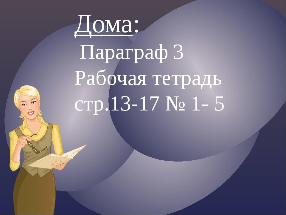 Дома: Параграф 3 Рабочая тетрадь стр.13-17 № 1- 5