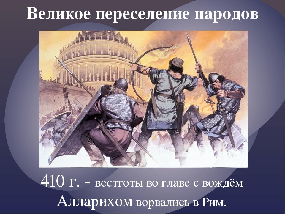 Великое переселение народов 410 г. - вестготы во главе с вождём Алларихом вор...