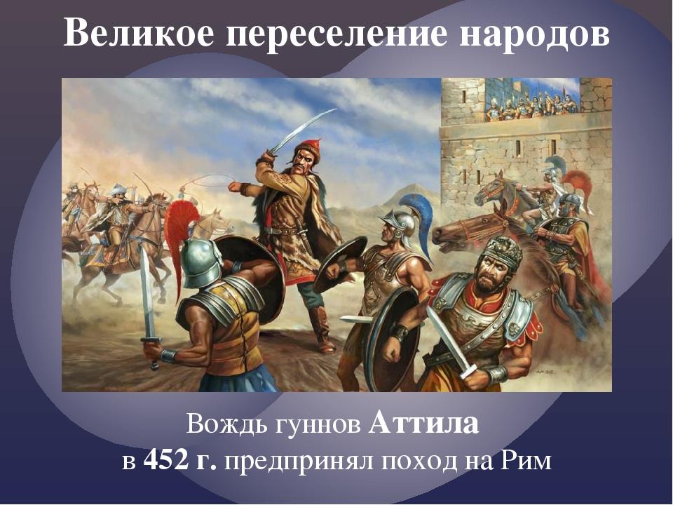 Великое переселение народов Вождь гуннов Аттила в 452 г. предпринял поход на...