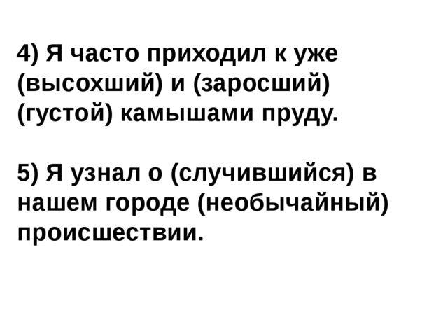 4) Я часто приходил к уже (высохший) и (заросший) (густой) камышами пруду. 5)...