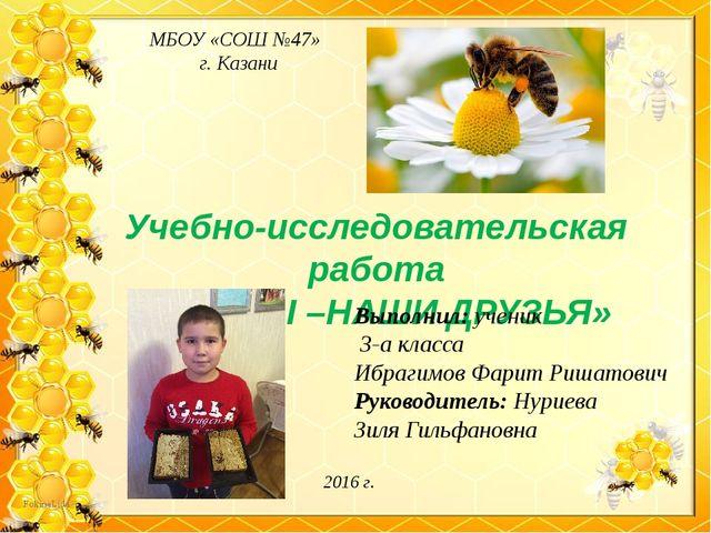 МБОУ «СОШ №47» г. Казани 2016 г. Учебно-исследовательская работа «ПЧЕЛЫ –НАШИ...