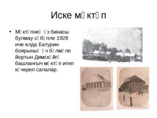 Иске мәктәп Мәктәпнең үз бинасы булмау сәбәпле 1928 нче елда Батурин боярының
