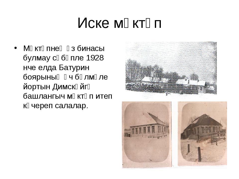 Иске мәктәп Мәктәпнең үз бинасы булмау сәбәпле 1928 нче елда Батурин боярының...