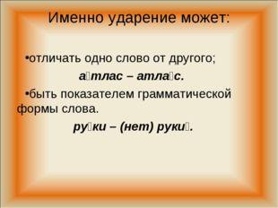 Именно ударение может: отличать одно слово от другого; а́тлас – атла́с. быть