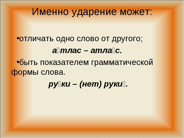 Именно ударение может: отличать одно слово от другого; а́тлас – атла́с. быть...