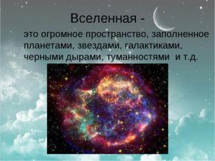 Вселенная - это огромное пространство, заполненное планетами, звездами, галак
