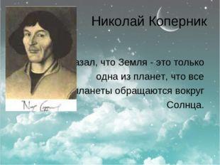Николай Коперник доказал, что Земля - это только одна из планет, что все план