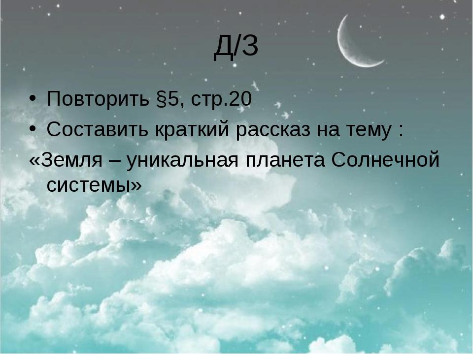 Д/З Повторить §5, стр.20 Составить краткий рассказ на тему : «Земля – уникаль...