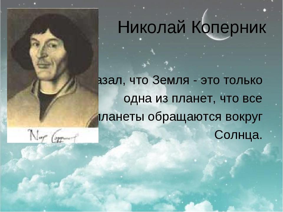 Николай Коперник доказал, что Земля - это только одна из планет, что все план...