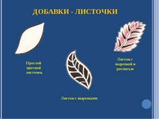 ДОБАВКИ - ЛИСТОЧКИ Простой цветной листочек Листок с вырезкой и росписью Лист