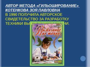 АВТОР МЕТОДА «ГИЛЬОШИРОВАНИЕ» КОТЕНКОВА ЗОЯ ПАВЛОВНА В 1990 ПОЛУЧИЛА АВТОРСКО