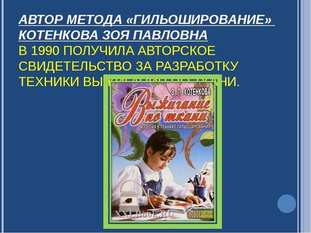 АВТОР МЕТОДА «ГИЛЬОШИРОВАНИЕ» КОТЕНКОВА ЗОЯ ПАВЛОВНА В 1990 ПОЛУЧИЛА АВТОРСКО...