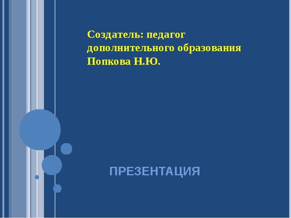 ПРЕЗЕНТАЦИЯ Создатель: педагог дополнительного образования Попкова Н.Ю.
