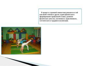 В процессе утренней гимнастики решаются в той или иной степени и другие зада
