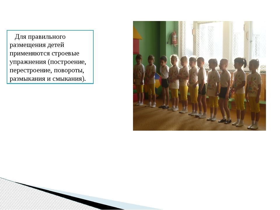 Для правильного размещения детей применяются строевые упражнения (построение,...