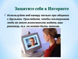 Используйте веб-камеру только при общении сдрузьями. Проследите, чтобы посто