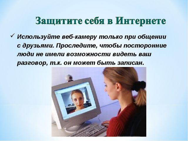 Используйте веб-камеру только при общении сдрузьями. Проследите, чтобы посто...