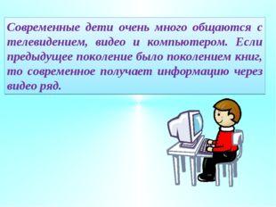 Современные дети очень много общаются с телевидением, видео и компьютером. Ес