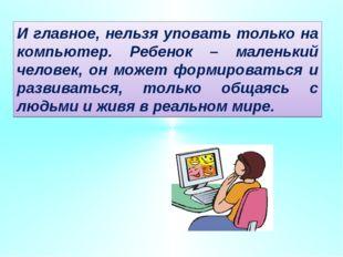 И главное, нельзя уповать только на компьютер. Ребенок – маленький человек, о