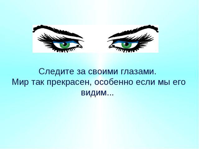 Следите за своими глазами. Мир так прекрасен, особенно если мы его видим...