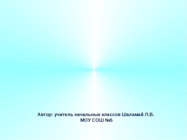 Автор: учитель начальных классов Шаламай Л.В. МОУ СОШ №5