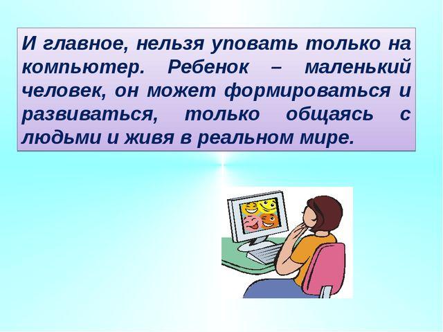 И главное, нельзя уповать только на компьютер. Ребенок – маленький человек, о...