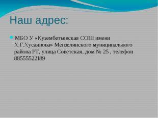 Наш адрес: МБО У «Кузембетьевская СОШ имени Х.Г.Хусаинова» Мензелинского муни